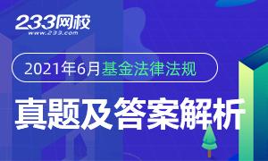 【专题】2021年6月19日基金从业《基金法律法规》真题及答案